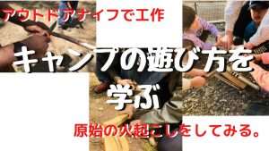 キャンプ初心者講習2「ナイフで工作、原始の火熾しをしてみる」:2020年5月9日 @ 長野県松本市アルプス公園「古民家体験学習施設」